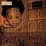 Sparky Rugged – Born By Da Speaker Box