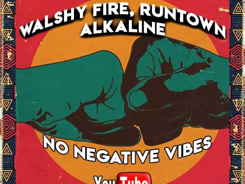 Walshy Fire x Runtown x Alkaline – No Negative Vibes | New Video