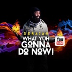Derajah – What Yuh Gonna Do Now   New Video