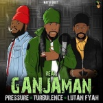 Pressure Busspipe, Turbulence & Lutan Fyah – Real Ganjaman | New Single