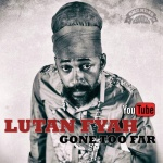 Lutan Fyah – Gone Too Far | New Video