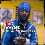 I Wayne – Too Much Badness | New Video