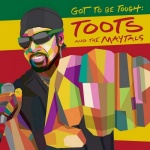 Toots and the Maytals – Got To Be Tough | New Single