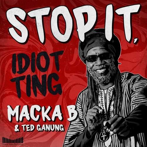 Macka B & Ted Ganung - Stop It, Idiot Ting
