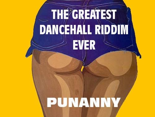 The Greatest Dancehall Riddim Ever – Punanny