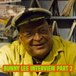 Interview with Bunny 'Striker' Lee Part 2