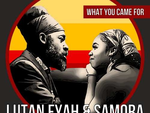 Lutan Fyah & Samora – What You Came For | New Video/Single
