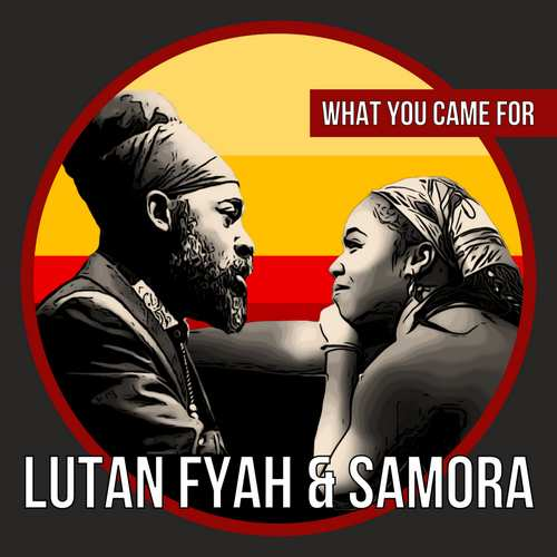 Lutan Fyah & Samora - What You Came For