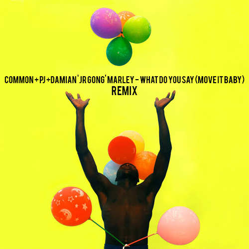 Common x PJ x Damian 'Jr Gong' Marley - What Do You Say (Move It Baby) Remix