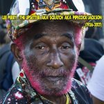 Lee Perry – The Upsetter aka Scratch aka Pipecock Jackson (March 1936 – August 29, 2021)